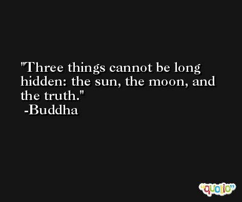 Three things cannot be long hidden: the sun, the moon, and the truth. -Buddha