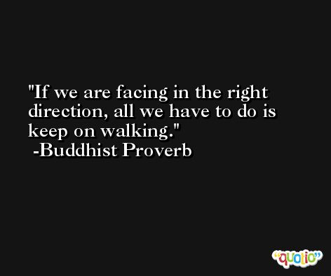 If we are facing in the right direction, all we have to do is keep on walking. -Buddhist Proverb