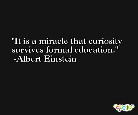 It is a miracle that curiosity survives formal education. -Albert Einstein