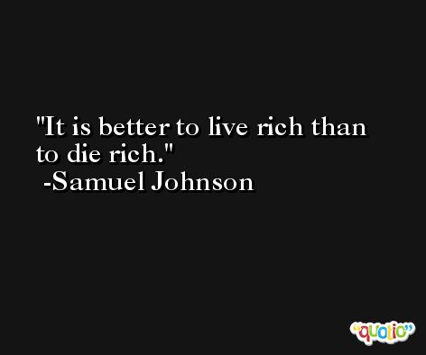 It is better to live rich than to die rich.  -Samuel Johnson