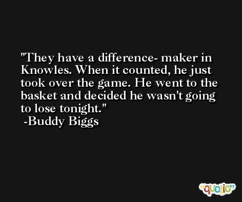 They have a difference- maker in Knowles. When it counted, he just took over the game. He went to the basket and decided he wasn't going to lose tonight. -Buddy Biggs