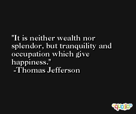 It is neither wealth nor splendor, but tranquility and occupation which give happiness. -Thomas Jefferson