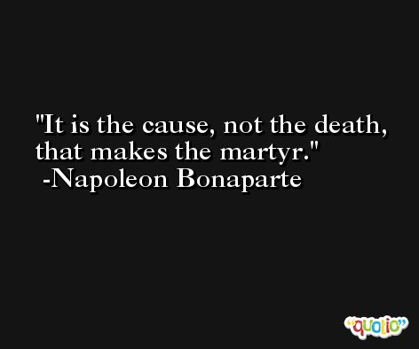 It is the cause, not the death, that makes the martyr. -Napoleon Bonaparte