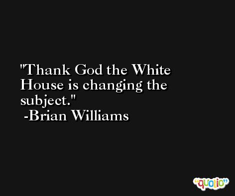 Thank God the White House is changing the subject. -Brian Williams