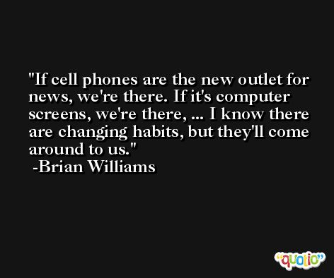 If cell phones are the new outlet for news, we're there. If it's computer screens, we're there, ... I know there are changing habits, but they'll come around to us. -Brian Williams