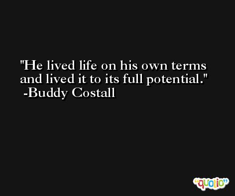 He lived life on his own terms and lived it to its full potential. -Buddy Costall