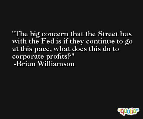 The big concern that the Street has with the Fed is if they continue to go at this pace, what does this do to corporate profits? -Brian Williamson