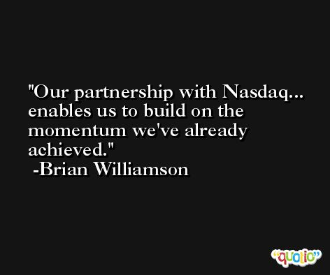 Our partnership with Nasdaq... enables us to build on the momentum we've already achieved. -Brian Williamson