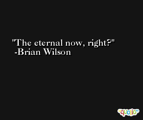 The eternal now, right? -Brian Wilson