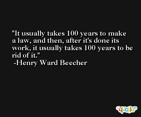 It usually takes 100 years to make a law, and then, after it's done its work, it usually takes 100 years to be rid of it.  -Henry Ward Beecher