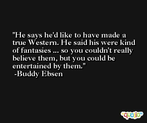 He says he'd like to have made a true Western. He said his were kind of fantasies ... so you couldn't really believe them, but you could be entertained by them. -Buddy Ebsen