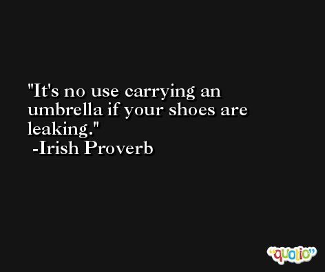 It's no use carrying an umbrella if your shoes are leaking. -Irish Proverb