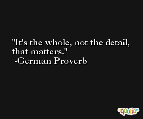 It's the whole, not the detail, that matters. -German Proverb