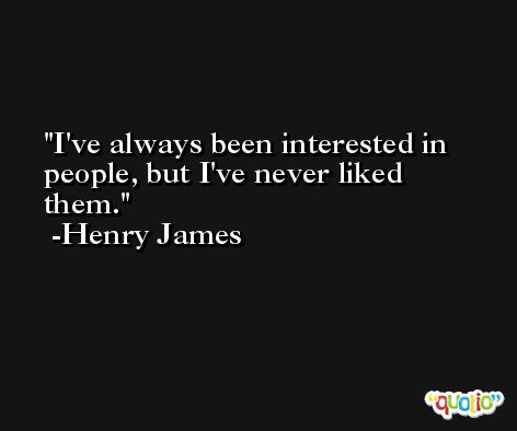 I've always been interested in people, but I've never liked them. -Henry James
