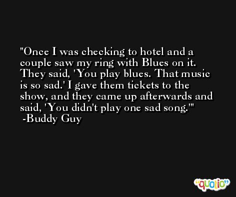 Once I was checking to hotel and a couple saw my ring with Blues on it. They said, 'You play blues. That music is so sad.' I gave them tickets to the show, and they came up afterwards and said, 'You didn't play one sad song.' -Buddy Guy