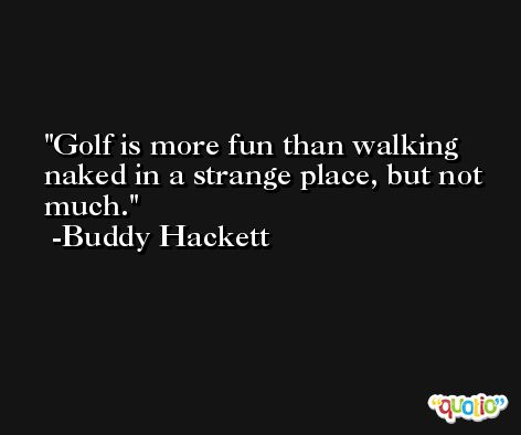 Golf is more fun than walking naked in a strange place, but not much. -Buddy Hackett