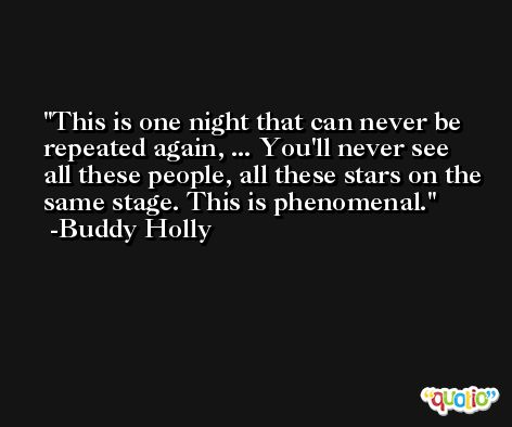 This is one night that can never be repeated again, ... You'll never see all these people, all these stars on the same stage. This is phenomenal. -Buddy Holly
