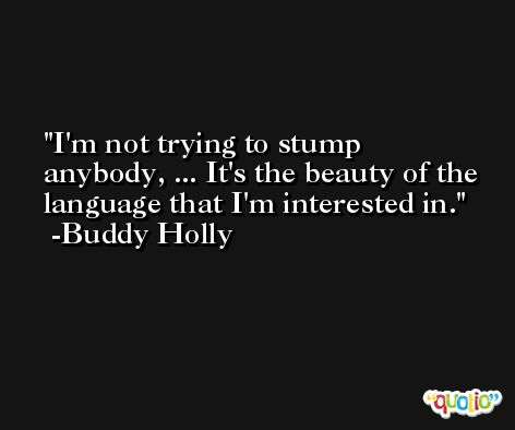 I'm not trying to stump anybody, ... It's the beauty of the language that I'm interested in. -Buddy Holly