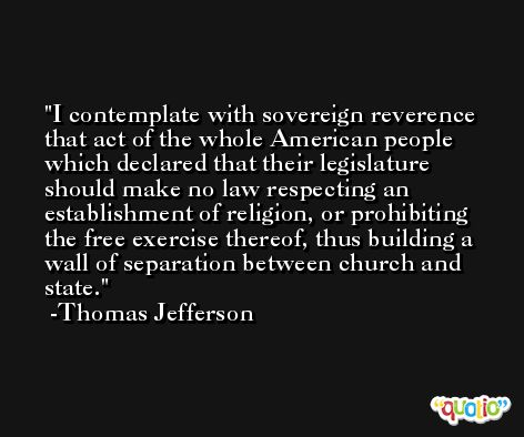 I contemplate with sovereign reverence that act of the whole American people which declared that their legislature should make no law respecting an establishment of religion, or prohibiting the free exercise thereof, thus building a wall of separation between church and state. -Thomas Jefferson