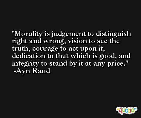 Morality is judgement to distinguish right and wrong, vision to see the truth, courage to act upon it, dedication to that which is good, and integrity to stand by it at any price. -Ayn Rand
