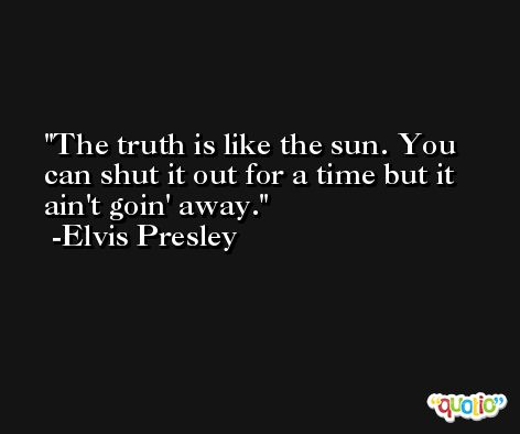 The truth is like the sun. You can shut it out for a time but it ain't goin' away. -Elvis Presley