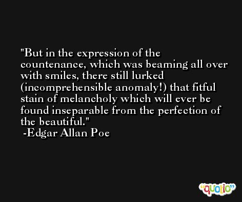 But in the expression of the countenance, which was beaming all over with smiles, there still lurked (incomprehensible anomaly!) that fitful stain of melancholy which will ever be found inseparable from the perfection of the beautiful. -Edgar Allan Poe