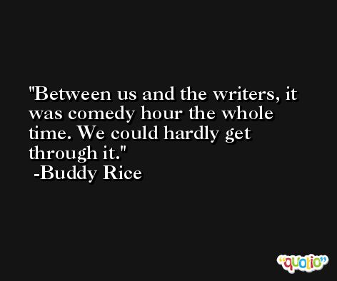 Between us and the writers, it was comedy hour the whole time. We could hardly get through it. -Buddy Rice
