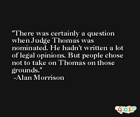 There was certainly a question when Judge Thomas was nominated. He hadn't written a lot of legal opinions. But people chose not to take on Thomas on those grounds. -Alan Morrison