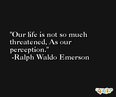 Our life is not so much threatened, As our perception. -Ralph Waldo Emerson