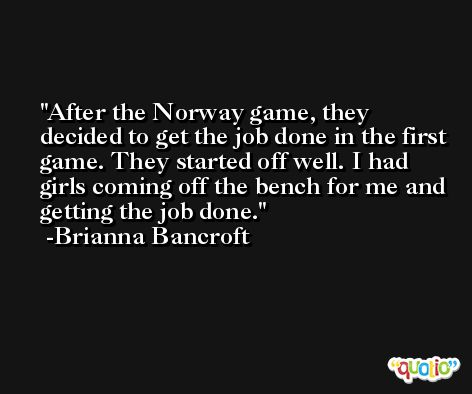 After the Norway game, they decided to get the job done in the first game. They started off well. I had girls coming off the bench for me and getting the job done. -Brianna Bancroft