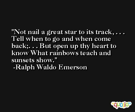 Not nail a great star to its track, . . . Tell when to go and when come back;. . . But open up thy heart to know What rainbows teach and sunsets show. -Ralph Waldo Emerson