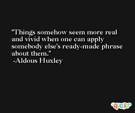 Things somehow seem more real and vivid when one can apply somebody else's ready-made phrase about them. -Aldous Huxley