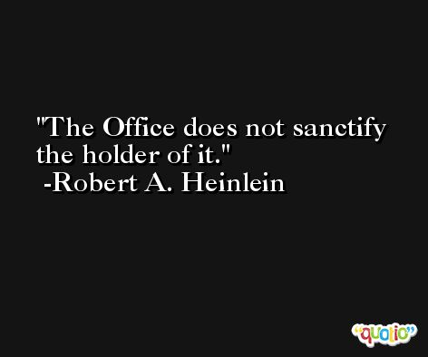 The Office does not sanctify the holder of it. -Robert A. Heinlein