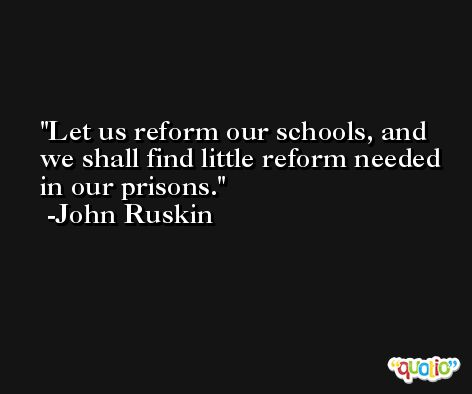 Let us reform our schools, and we shall find little reform needed in our prisons. -John Ruskin