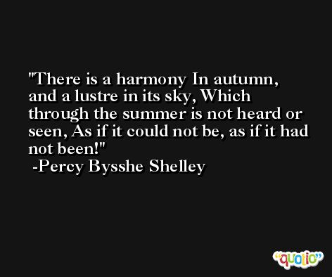 There is a harmony In autumn, and a lustre in its sky, Which through the summer is not heard or seen, As if it could not be, as if it had not been! -Percy Bysshe Shelley