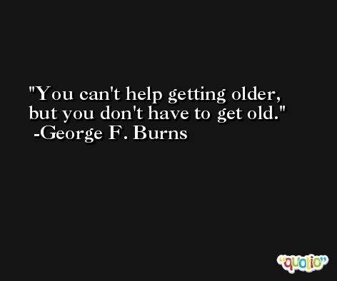 You can't help getting older, but you don't have to get old. -George F. Burns