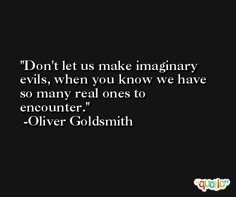 Don't let us make imaginary evils, when you know we have so many real ones to encounter. -Oliver Goldsmith
