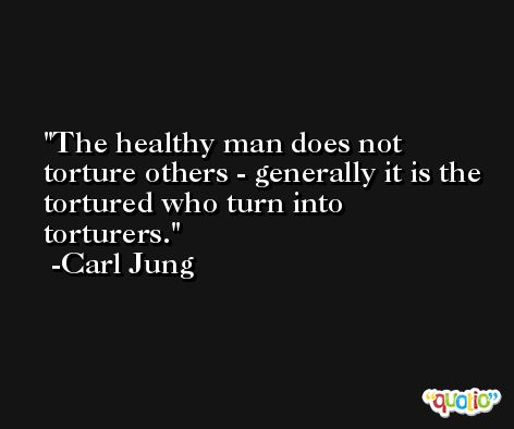 The healthy man does not torture others - generally it is the tortured who turn into torturers. -Carl Jung