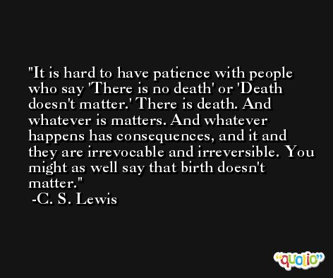 It is hard to have patience with people who say 'There is no death' or 'Death doesn't matter.' There is death. And whatever is matters. And whatever happens has consequences, and it and they are irrevocable and irreversible. You might as well say that birth doesn't matter. -C. S. Lewis