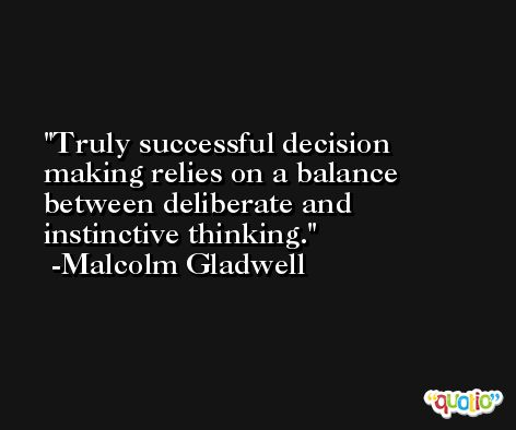 Truly successful decision making relies on a balance between deliberate and instinctive thinking. -Malcolm Gladwell