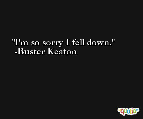 I'm so sorry I fell down. -Buster Keaton