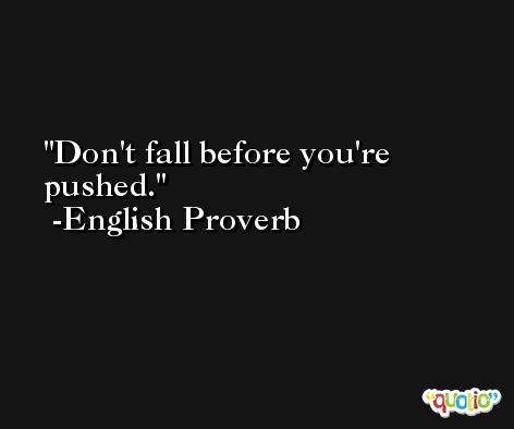 Don't fall before you're pushed. -English Proverb