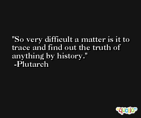 So very difficult a matter is it to trace and find out the truth of anything by history. -Plutarch