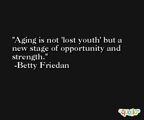 Aging is not 'lost youth' but a new stage of opportunity and strength. -Betty Friedan