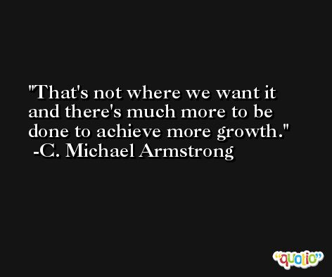 That's not where we want it and there's much more to be done to achieve more growth. -C. Michael Armstrong