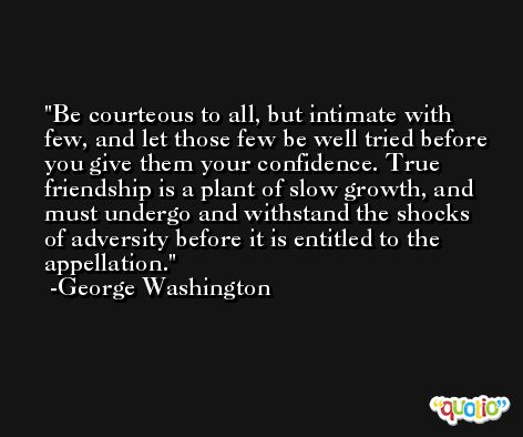Be courteous to all, but intimate with few, and let those few be well tried before you give them your confidence. True friendship is a plant of slow growth, and must undergo and withstand the shocks of adversity before it is entitled to the appellation. -George Washington