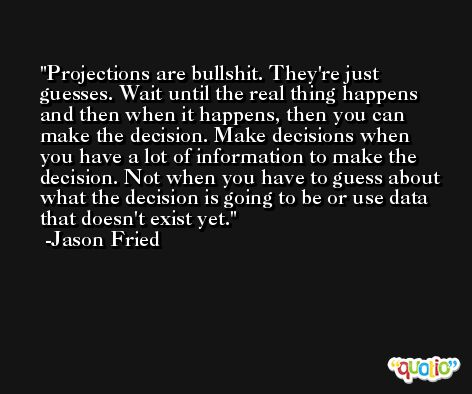 Projections are bullshit. They're just guesses. Wait until the real thing happens and then when it happens, then you can make the decision. Make decisions when you have a lot of information to make the decision. Not when you have to guess about what the decision is going to be or use data that doesn't exist yet. -Jason Fried