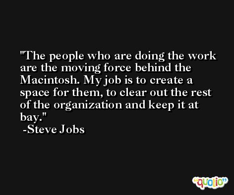 The people who are doing the work are the moving force behind the Macintosh. My job is to create a space for them, to clear out the rest of the organization and keep it at bay. -Steve Jobs