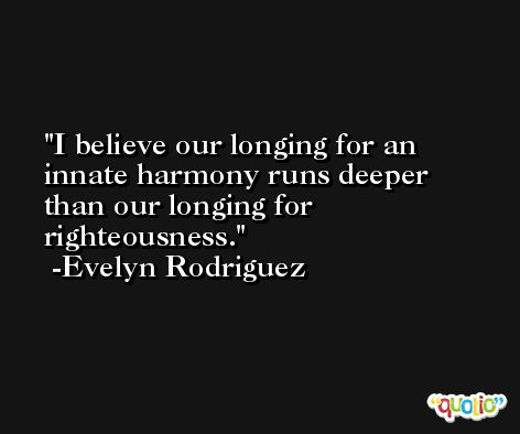 I believe our longing for an innate harmony runs deeper than our longing for righteousness. -Evelyn Rodriguez
