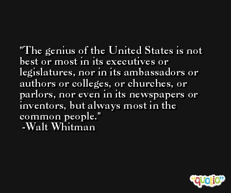 The genius of the United States is not best or most in its executives or legislatures, nor in its ambassadors or authors or colleges, or churches, or parlors, nor even in its newspapers or inventors, but always most in the common people. -Walt Whitman